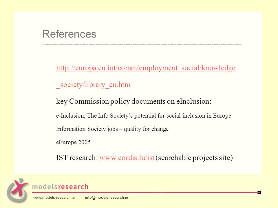 http://europa.eu.int/comm/employment_social/knowledge _society/library_en.htm key Commission policy documents on eInclusion: e-Inclusion, The Info Societys potential for social inclusion in Europe Information Society jobs – quality for change eEurope 2005 IST research: www.cordis.lu/ist (searchable projects site)www.cordis.lu/ist References -------------------------------------------------------------------------------------- www.models-research.ie info@models-research.ie