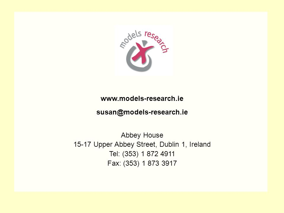 www.models-research.ie susan@models-research.ie Abbey House 15-17 Upper Abbey Street, Dublin 1, Ireland Tel: (353) 1 872 4911 Fax: (353) 1 873 3917