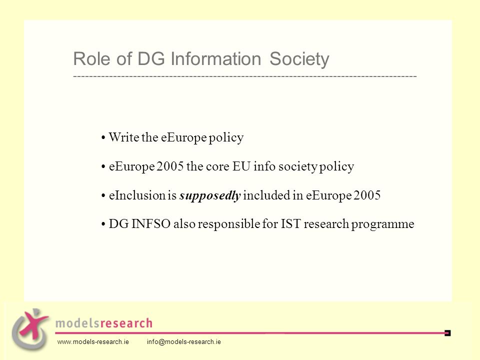 Write the eEurope policy eEurope 2005 the core EU info society policy eInclusion is supposedly included in eEurope 2005 DG INFSO also responsible for IST research programme Role of DG Information Society -------------------------------------------------------------------------------------- www.models-research.ie info@models-research.ie