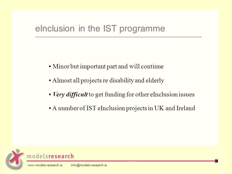 Minor but important part and will continue Almost all projects re disability and elderly Very difficult to get funding for other eInclusion issues A number of IST eInclusion projects in UK and Ireland eInclusion in the IST programme -------------------------------------------------------------------------------------- www.models-research.ie info@models-research.ie