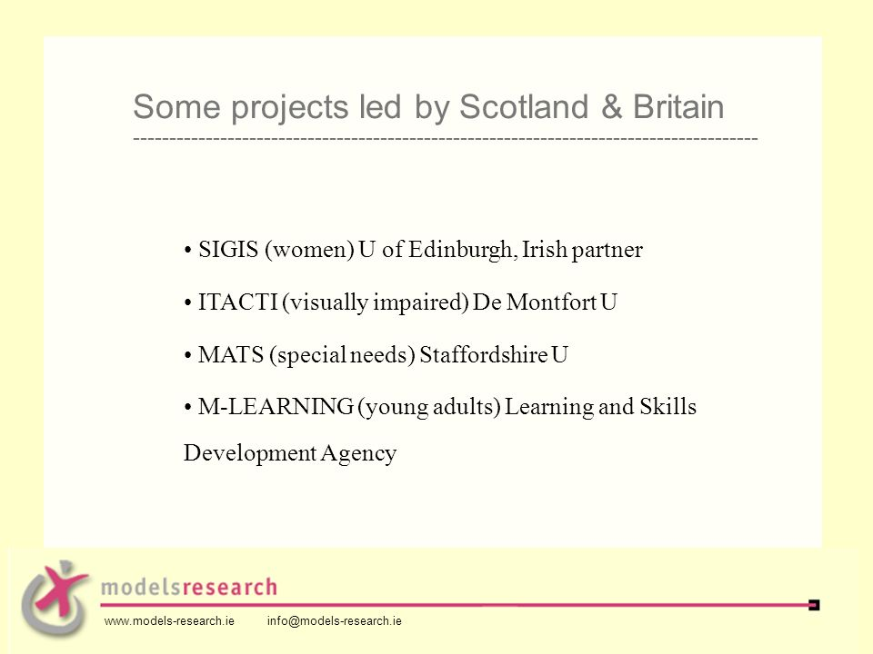 SIGIS (women) U of Edinburgh, Irish partner ITACTI (visually impaired) De Montfort U MATS (special needs) Staffordshire U M-LEARNING (young adults) Learning and Skills Development Agency Some projects led by Scotland & Britain -------------------------------------------------------------------------------------- www.models-research.ie info@models-research.ie