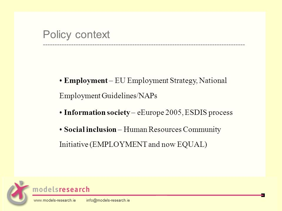 Employment – EU Employment Strategy, National Employment Guidelines/NAPs Information society – eEurope 2005, ESDIS process Social inclusion – Human Resources Community Initiative (EMPLOYMENT and now EQUAL) Policy context -------------------------------------------------------------------------------------- www.models-research.ie info@models-research.ie