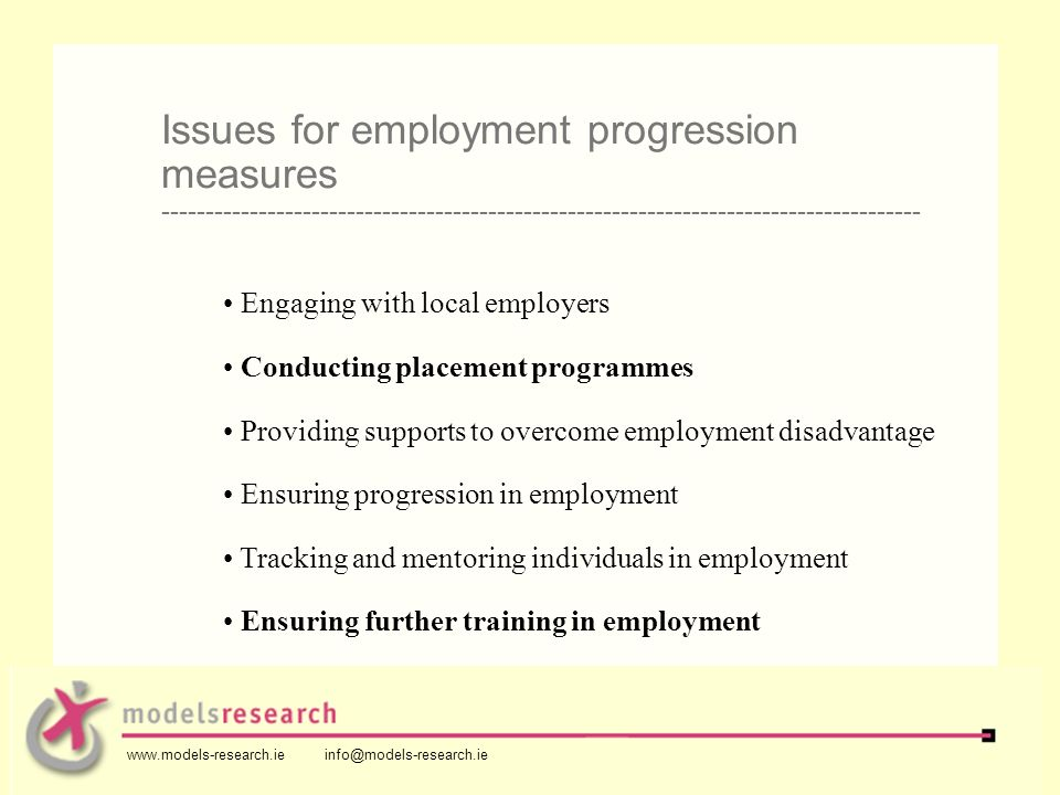 Engaging with local employers Conducting placement programmes Providing supports to overcome employment disadvantage Ensuring progression in employment Tracking and mentoring individuals in employment Ensuring further training in employment Issues for employment progression measures -------------------------------------------------------------------------------------- www.models-research.ie info@models-research.ie