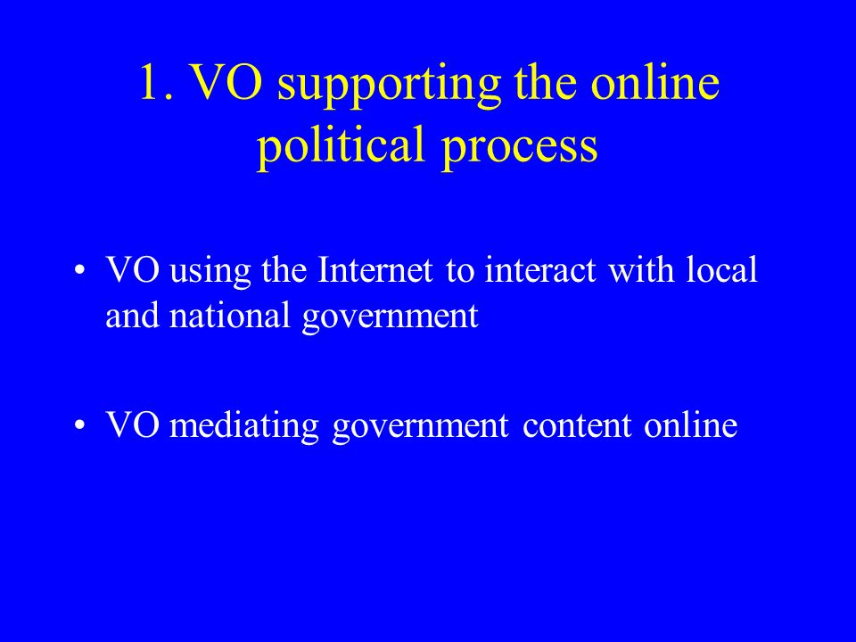 1. VO supporting the online political process VO using the Internet to interact with local and national government VO mediating government content onl
