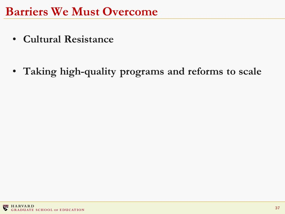 37 Barriers We Must Overcome Cultural Resistance Taking high-quality programs and reforms to scale
