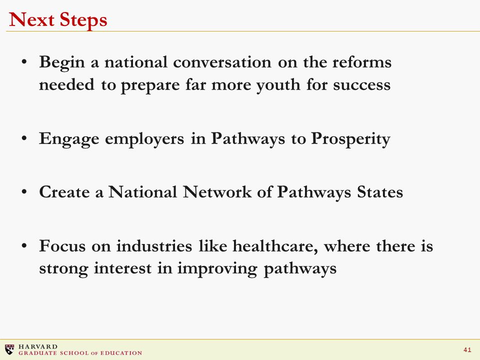 41 Next Steps Begin a national conversation on the reforms needed to prepare far more youth for success Engage employers in Pathways to Prosperity Create a National Network of Pathways States Focus on industries like healthcare, where there is strong interest in improving pathways