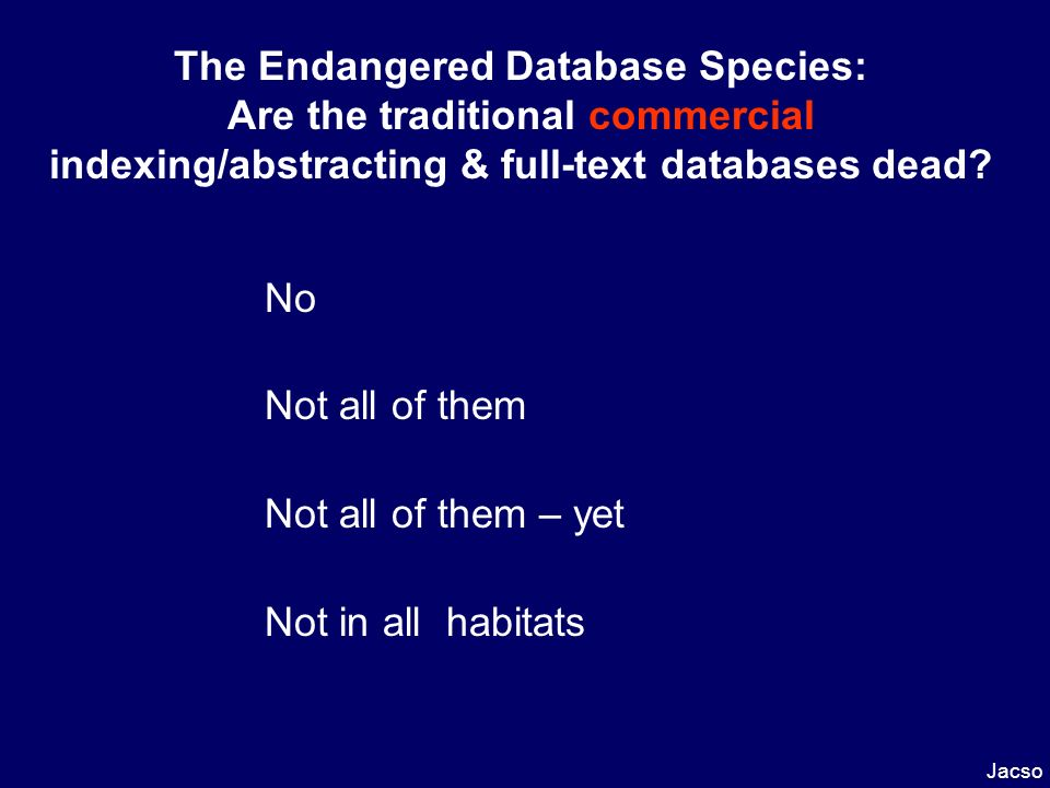 The Endangered Database Species: Are the traditional commercial indexing/abstracting & full-text databases dead? No Not all of them Not all of them –
