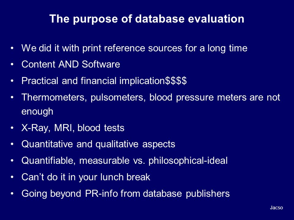 The purpose of database evaluation We did it with print reference sources for a long time Content AND Software Practical and financial implication$$$$ Thermometers, pulsometers, blood pressure meters are not enough X-Ray, MRI, blood tests Quantitative and qualitative aspects Quantifiable, measurable vs.