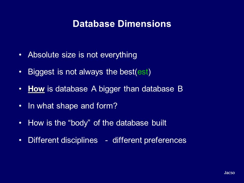 Database Dimensions Absolute size is not everything Biggest is not always the best(est) HowHow is database A bigger than database B In what shape and form.