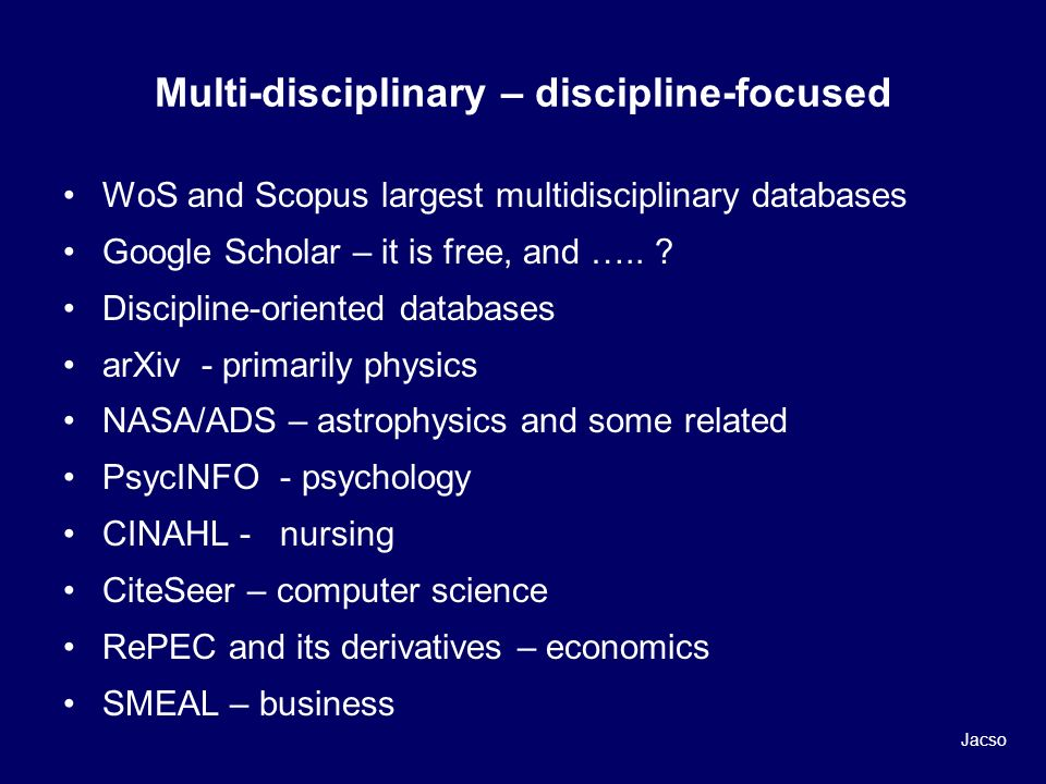 Multi-disciplinary – discipline-focused WoS and Scopus largest multidisciplinary databases Google Scholar – it is free, and …..