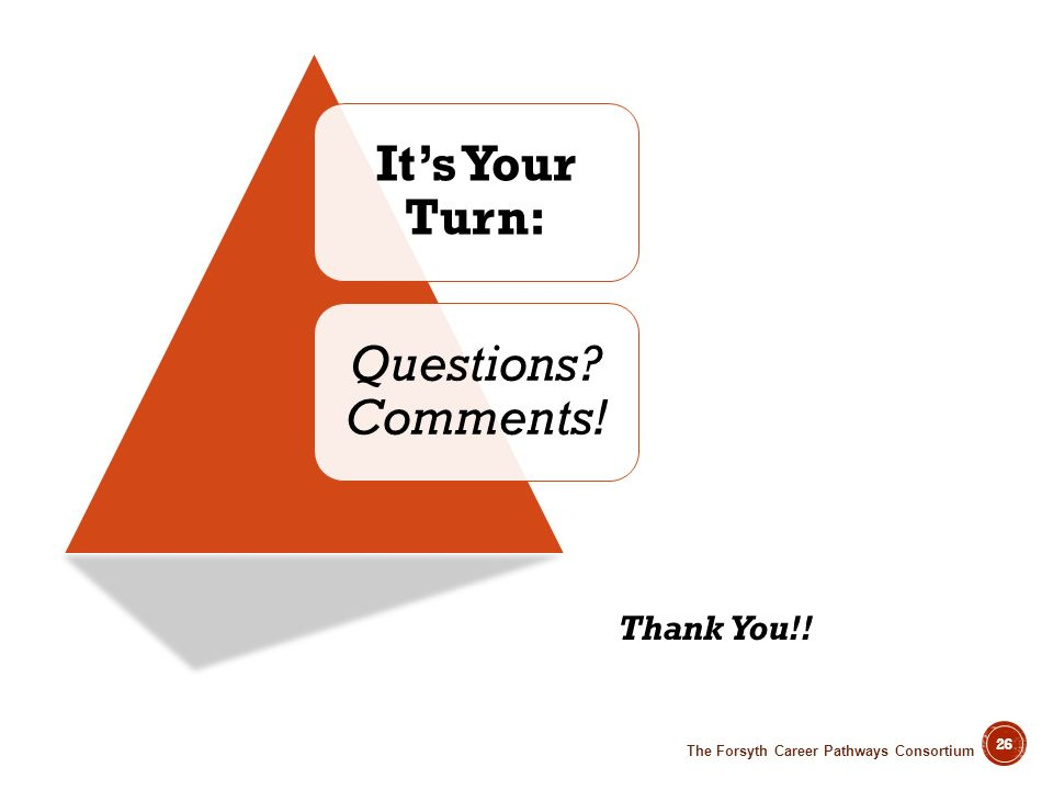 26 Its Your Turn: Questions? Comments! Thank You!! The Forsyth Career Pathways Consortium