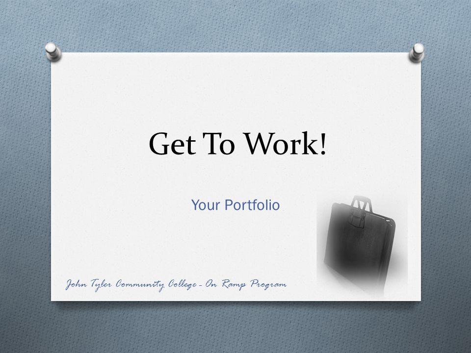 Get To Work! Your Portfolio John Tyler Community College - On Ramp Program