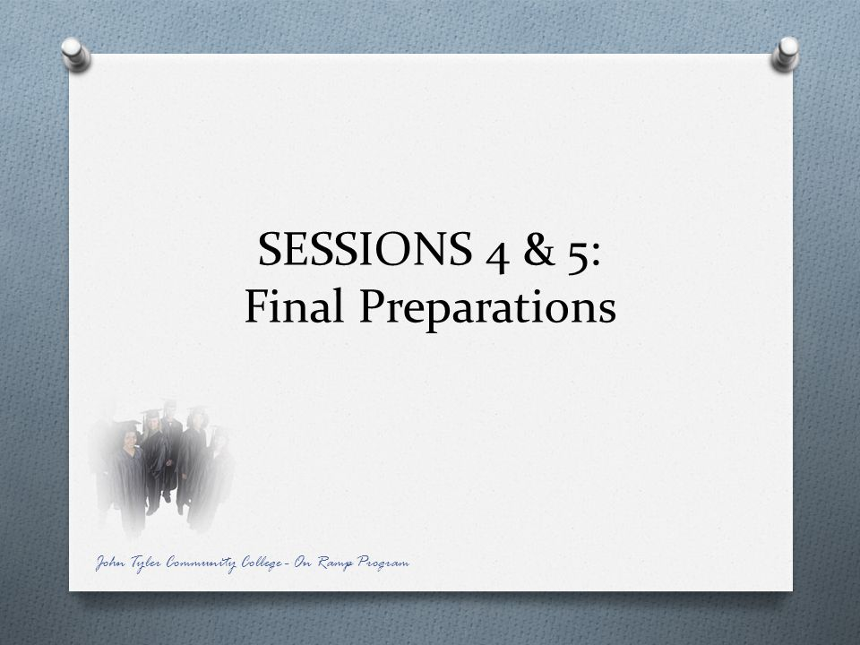 SESSIONS 4 & 5: Final Preparations John Tyler Community College - On Ramp Program