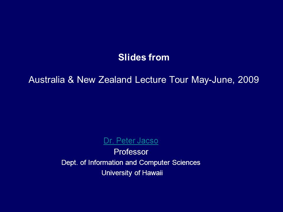Slides from Australia & New Zealand Lecture Tour May-June, 2009 Dr. Peter Jacso Professor Dept. of Information and Computer Sciences University of Haw