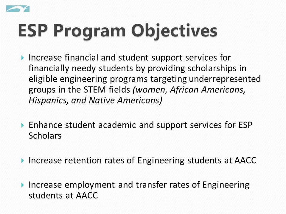 Increase financial and student support services for financially needy students by providing scholarships in eligible engineering programs targeting underrepresented groups in the STEM fields (women, African Americans, Hispanics, and Native Americans) Enhance student academic and support services for ESP Scholars Increase retention rates of Engineering students at AACC Increase employment and transfer rates of Engineering students at AACC