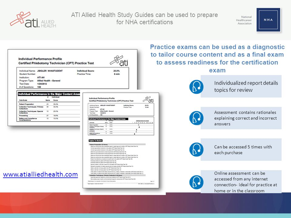 ATI Allied Health Study Guides can be used to prepare for NHA certifications Practice exams can be used as a diagnostic to tailor course content and as a final exam to assess readiness for the certification exam Individualized report details topics for review Assessment contains rationales explaining correct and incorrect answers Can be accessed 5 times with each purchase Online assessment can be accessed from any internet connection- ideal for practice at home or in the classroom www.atialliedhealth.com