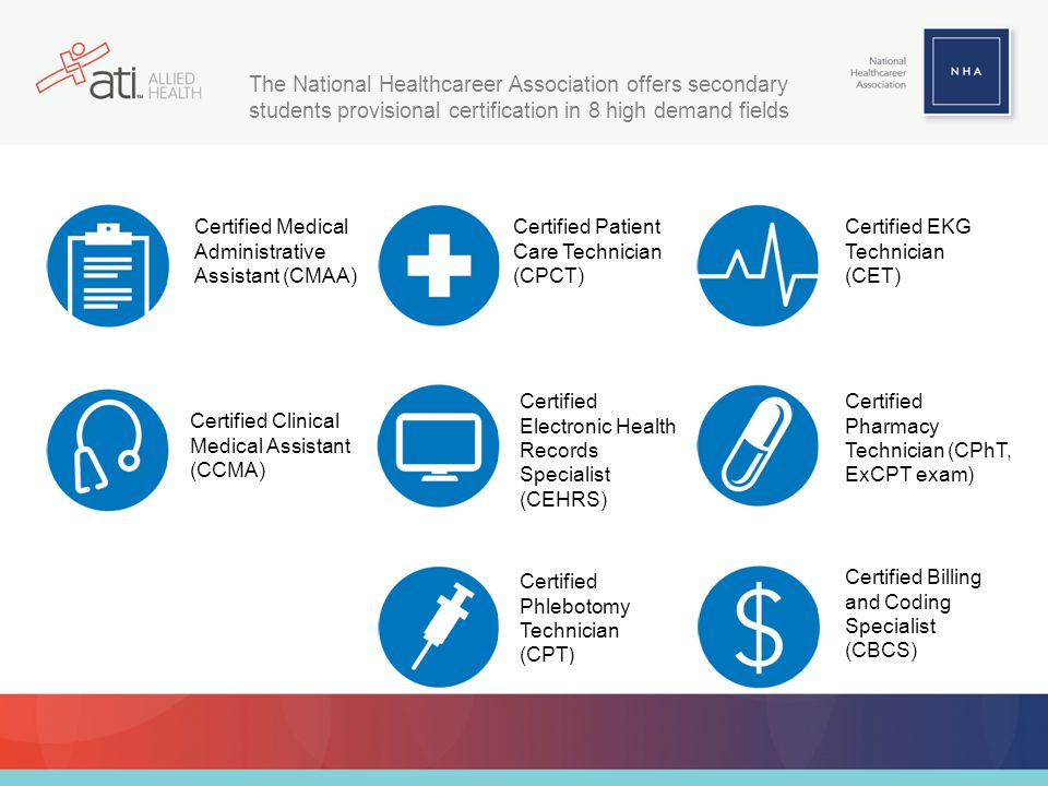 The National Healthcareer Association offers secondary students provisional certification in 8 high demand fields Certified Medical Administrative Assistant (CMAA) Certified Clinical Medical Assistant (CCMA) Certified Patient Care Technician (CPCT) Certified Electronic Health Records Specialist (CEHRS) Certified Phlebotomy Technician (CPT ) Certified EKG Technician (CET) Certified Pharmacy Technician (CPhT, ExCPT exam) Certified Billing and Coding Specialist (CBCS)