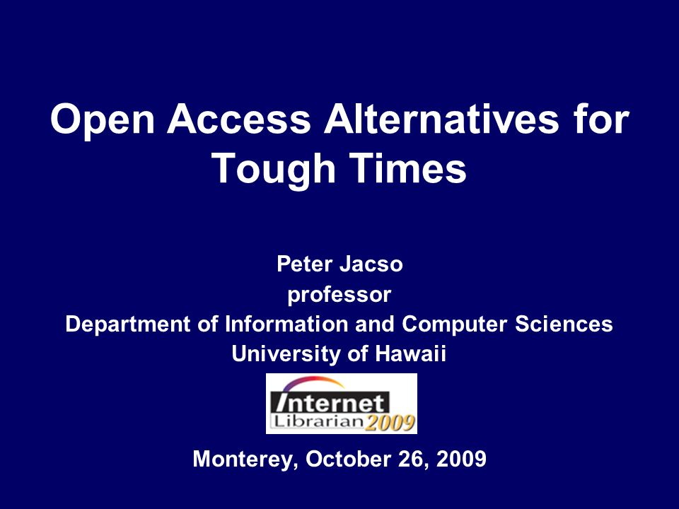Open Access Alternatives for Tough Times Monterey, October 26, 2009 Peter Jacso professor Department of Information and Computer Sciences University of Hawaii