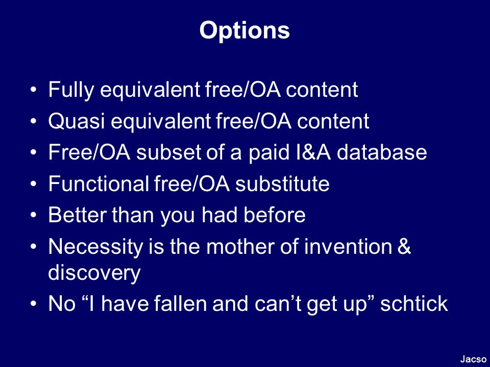 Options Fully equivalent free/OA content Quasi equivalent free/OA content Free/OA subset of a paid I&A database Functional free/OA substitute Better than you had before Necessity is the mother of invention & discovery No I have fallen and cant get up schtick Jacso