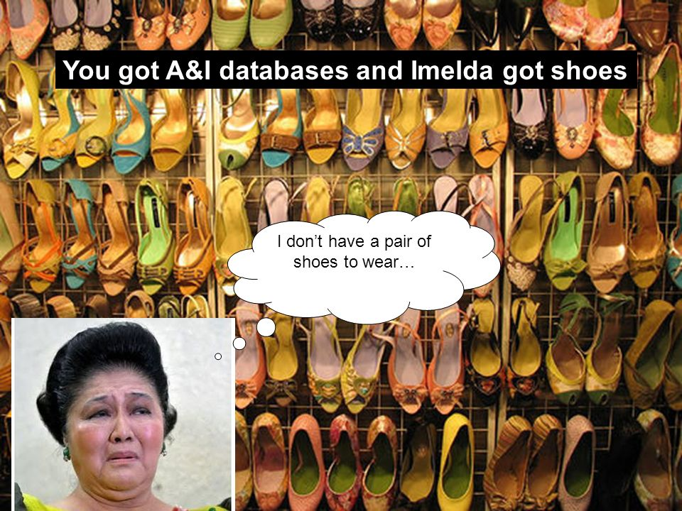 You got A&I databases and Imelda got shoes I dont have a pair of shoes to wear…