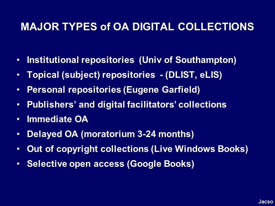 MAJOR TYPES of OA DIGITAL COLLECTIONS Institutional repositories (Univ of Southampton) Topical (subject) repositories - (DLIST, eLIS) Personal repositories (Eugene Garfield) Publishers and digital facilitators collections Immediate OA Delayed OA (moratorium 3-24 months) Out of copyright collections (Live Windows Books) Selective open access (Google Books) Jacso