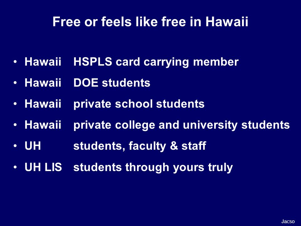 Hawaii HSPLS card carrying member Hawaii DOE students Hawaii private school students Hawaiiprivate college and university students UHstudents, faculty & staff UH LISstudents through yours truly Free or feels like free in Hawaii Jacso