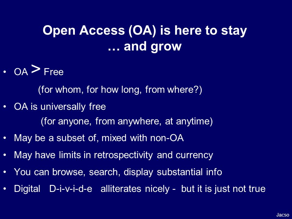 Open Access (OA) is here to stay … and grow OA > Free (for whom, for how long, from where ) OA is universally free (for anyone, from anywhere, at anytime) May be a subset of, mixed with non-OA May have limits in retrospectivity and currency You can browse, search, display substantial info Digital D-i-v-i-d-e alliterates nicely - but it is just not true Jacso