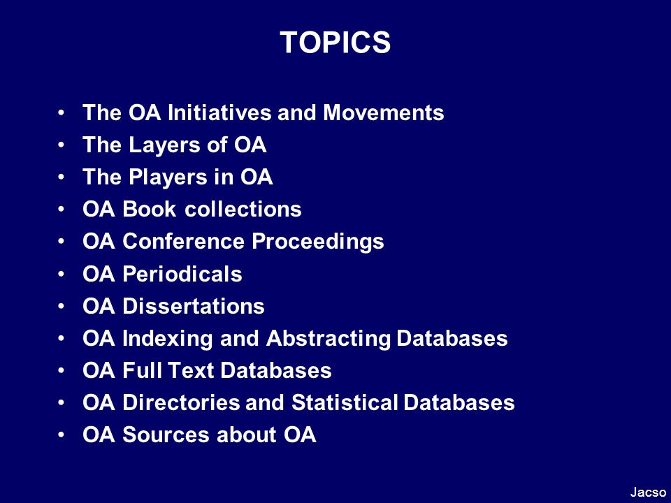 TOPICS The OA Initiatives and Movements The Layers of OA The Players in OA OA Book collections OA Conference Proceedings OA Periodicals OA Dissertations OA Indexing and Abstracting Databases OA Full Text Databases OA Directories and Statistical Databases OA Sources about OA Jacso