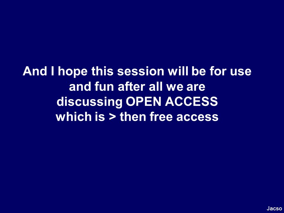 Open Access Initiatives and Movements Fusion of tradition & high-tech free & permanent online (Web) access for any user, anywhere to full-text scholarly materials Jacso
