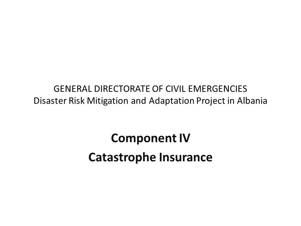 GENERAL DIRECTORATE OF CIVIL EMERGENCIES Disaster Risk Mitigation and Adaptation Project in Albania Component IV Catastrophe Insurance