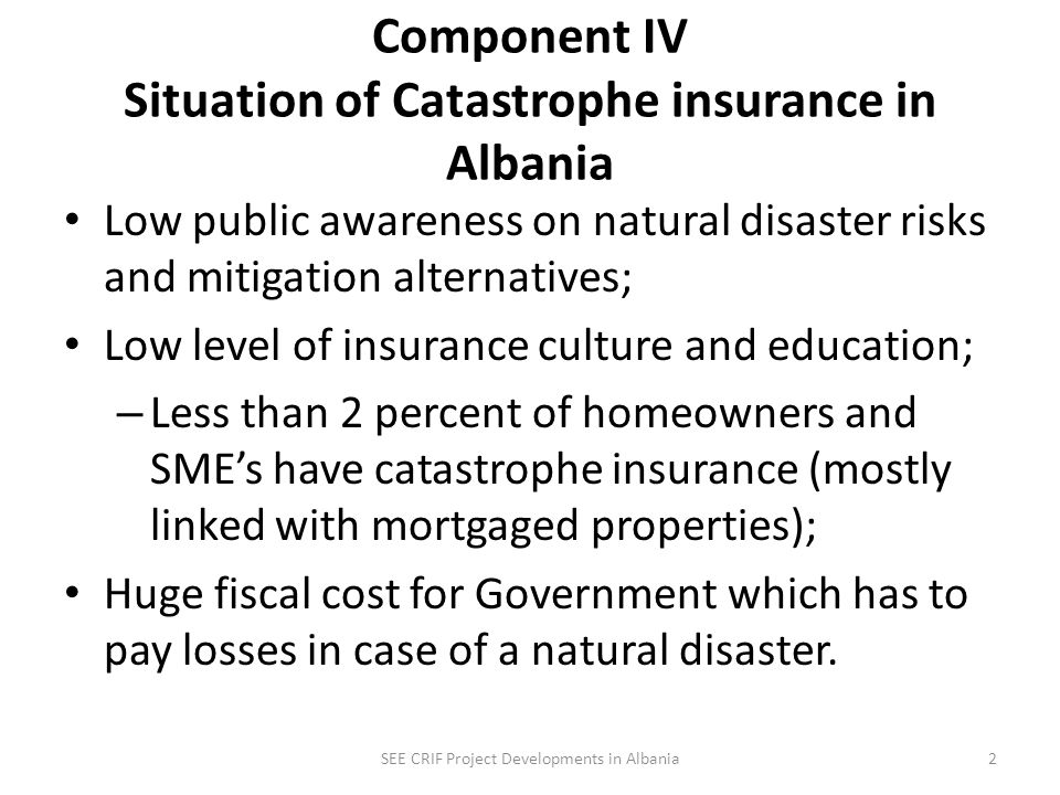 Albania Highly exposed to natural disasters Albania is highly vulnerable to natural disasters and climate change; – Very high seismic risk allover the country – High flood risk in specific areas (western part and other areas) High risk is concentrated in highly populated areas; Government has to respond for losses to homeowners and SMEs from major earthquakes or floods; Major events can severely impact Governments budget and have negative impact in economical developments: SEE CRIF Project Developments in Albania1