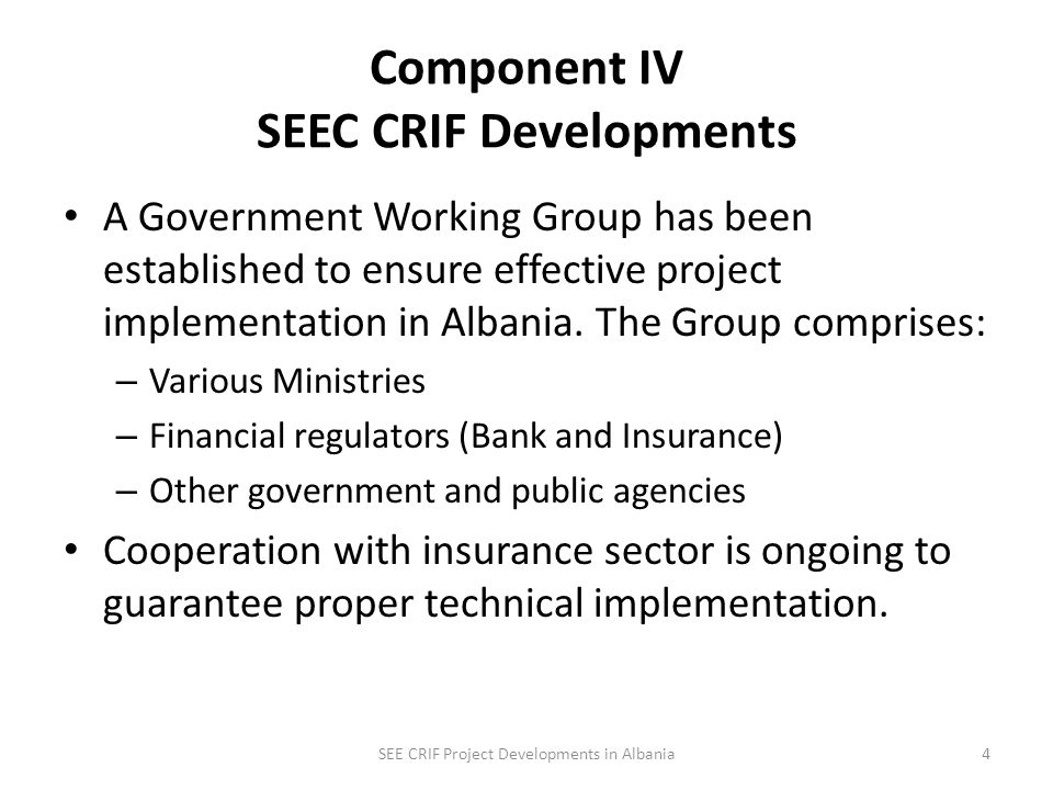 Component IV CRIF Developments Albania was the first country to join WB regional SEE CRIF project and become shareholder of Europa Re (Joined project in 2008, became shareholder in 2010) SEE CRIF Project Developments in Albania3