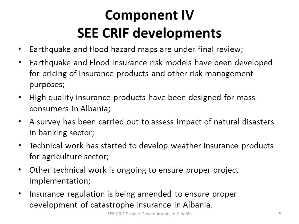 Component IV SEE CRIF developments Earthquake and flood hazard maps are under final review; Earthquake and Flood insurance risk models have been developed for pricing of insurance products and other risk management purposes; High quality insurance products have been designed for mass consumers in Albania; A survey has been carried out to assess impact of natural disasters in banking sector; Technical work has started to develop weather insurance products for agriculture sector; Other technical work is ongoing to ensure proper project implementation; Insurance regulation is being amended to ensure proper development of catastrophe insurance in Albania.
