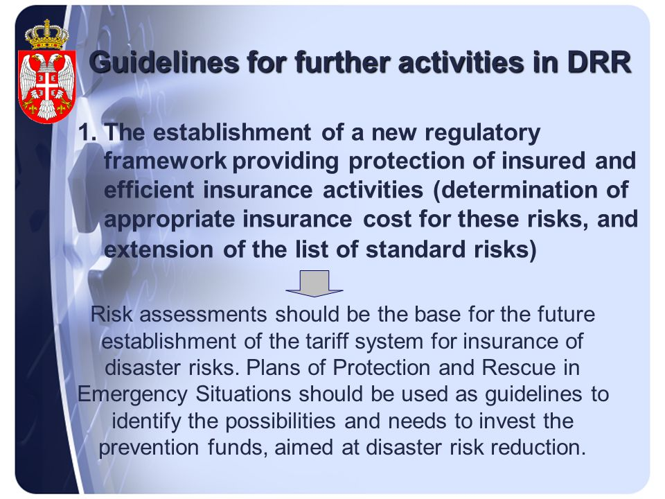 Guidelines for further activities in DRR 1.The establishment of a new regulatory framework providing protection of insured and efficient insurance activities (determination of appropriate insurance cost for these risks, and extension of the list of standard risks) Risk assessments should be the base for the future establishment of the tariff system for insurance of disaster risks.