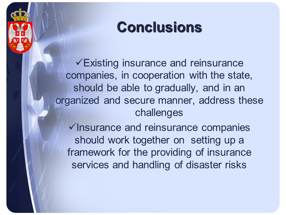 Conclusions Existing insurance and reinsurance companies, in cooperation with the state, should be able to gradually, and in an organized and secure manner, address these challenges Insurance and reinsurance companies should work together on setting up a framework for the providing of insurance services and handling of disaster risks