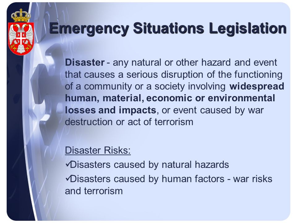 Emergency Situations Legislation Disaster - any natural or other hazard and event that causes a serious disruption of the functioning of a community or a society involving widespread human, material, economic or environmental losses and impacts, or event caused by war destruction or act of terrorism Disaster Risks: Disasters caused by natural hazards Disasters caused by human factors - war risks and terrorism