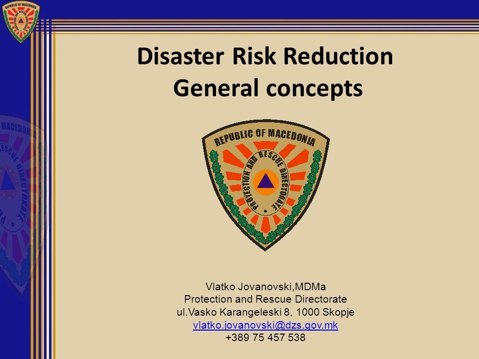 Disaster Risk Reduction General concepts Vlatko Jovanovski,MDMa Protection and Rescue Directorate ul.Vasko Karangeleski 8, 1000 Skopje vlatko.jovanovs