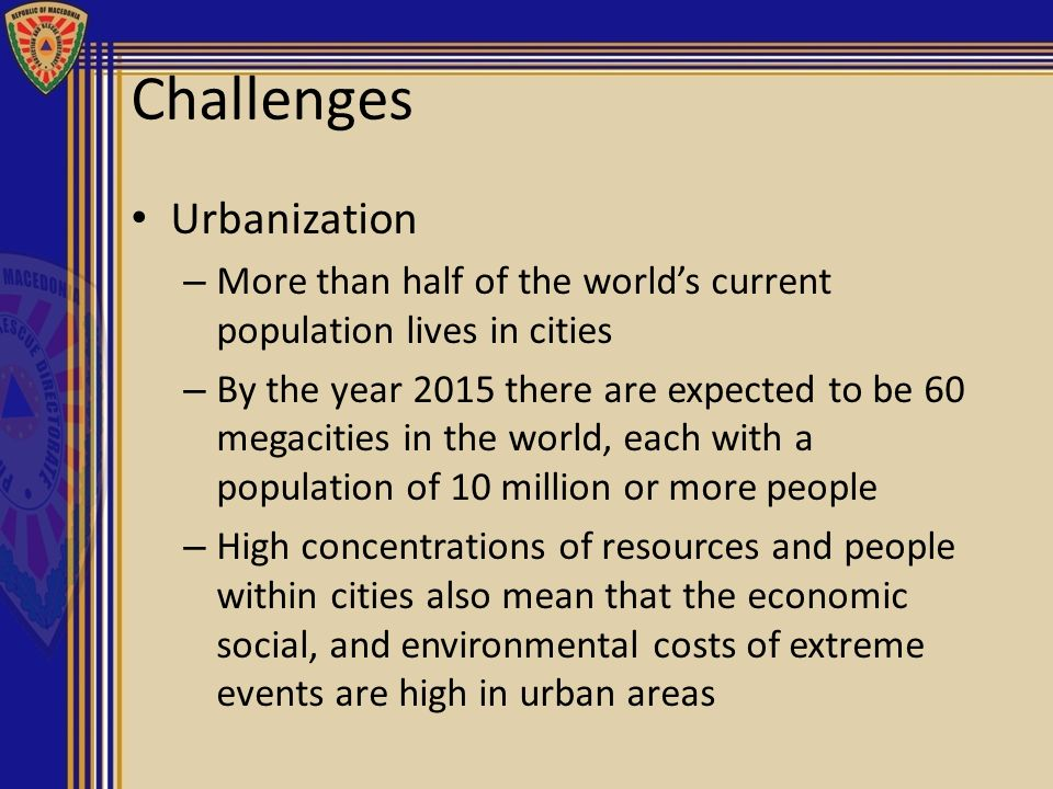 Challenges Urbanization – More than half of the worlds current population lives in cities – By the year 2015 there are expected to be 60 megacities in