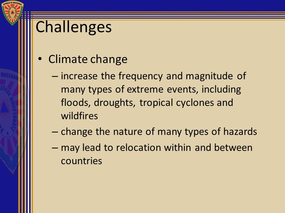 Challenges Climate change – increase the frequency and magnitude of many types of extreme events, including floods, droughts, tropical cyclones and wi