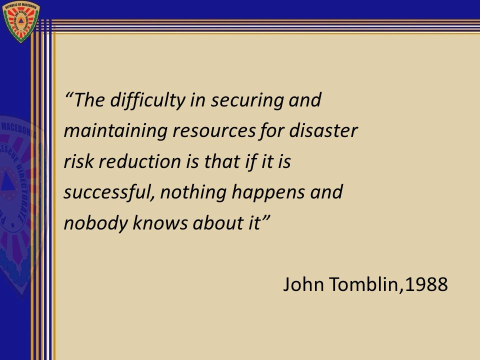 The difficulty in securing and maintaining resources for disaster risk reduction is that if it is successful, nothing happens and nobody knows about i
