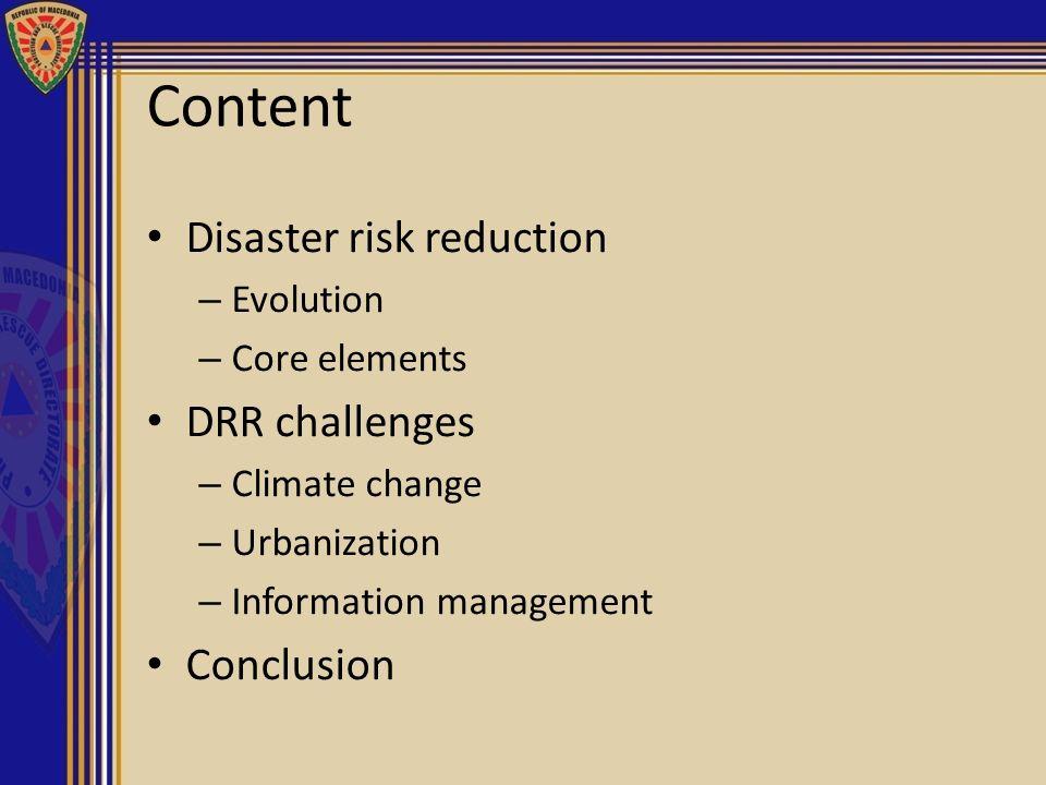 Content Disaster risk reduction – Evolution – Core elements DRR challenges – Climate change – Urbanization – Information management Conclusion