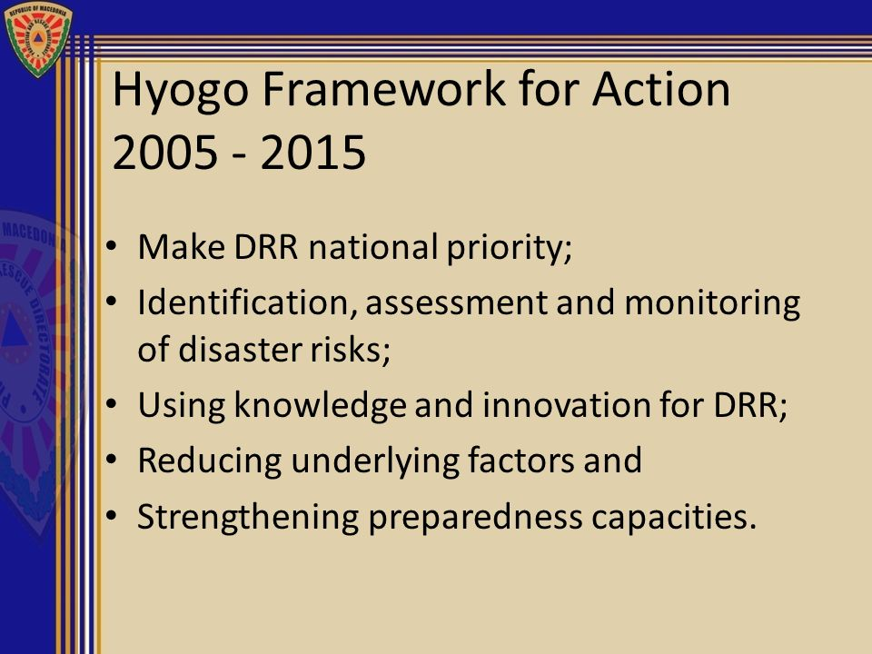 Hyogo Framework for Action 2005 - 2015 Make DRR national priority; Identification, assessment and monitoring of disaster risks; Using knowledge and in