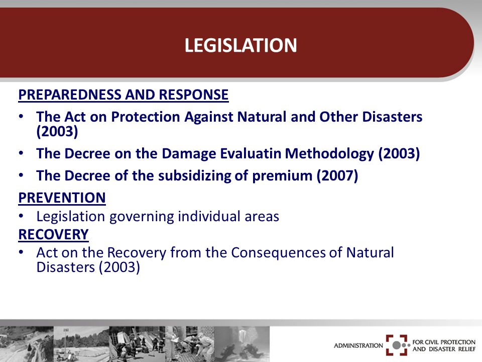 LEGISLATION PREPAREDNESS AND RESPONSE The Act on Protection Against Natural and Other Disasters (2003) The Decree on the Damage Evaluatin Methodology (2003) The Decree of the subsidizing of premium (2007) PREVENTION Legislation governing individual areas RECOVERY Act on the Recovery from the Consequences of Natural Disasters (2003)