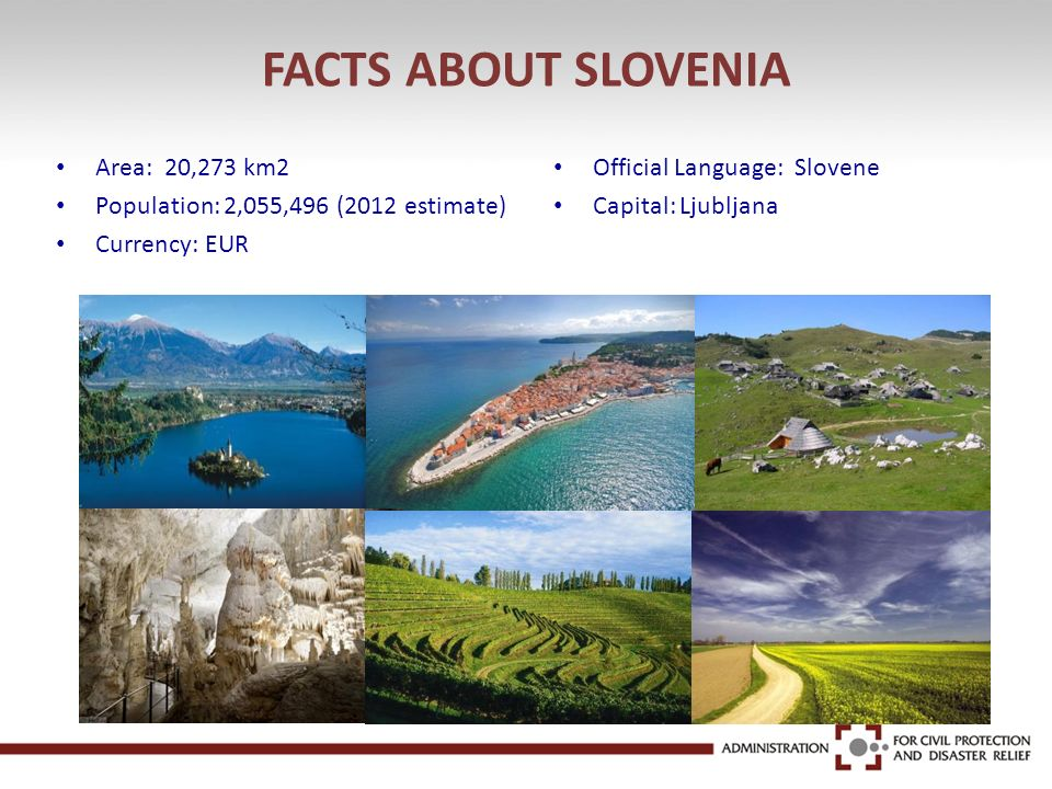 FACTS ABOUT SLOVENIA Area: 20,273 km2 Population: 2,055,496 (2012 estimate) Currency: EUR Official Language: Slovene Capital: Ljubljana