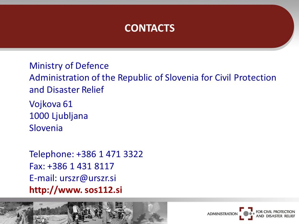 CONTACTS Ministry of Defence Administration of the Republic of Slovenia for Civil Protection and Disaster Relief Vojkova 61 1000 Ljubljana Slovenia Te