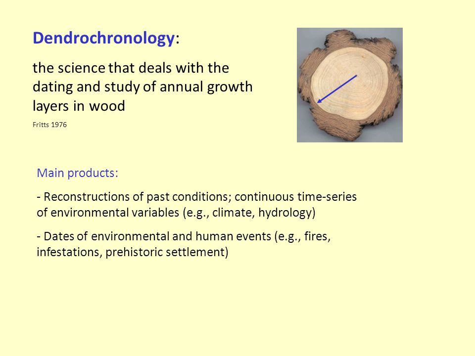 Dendrochronology: the science that deals with the dating and study of annual growth layers in wood Fritts 1976 Main products: - Reconstructions of past conditions; continuous time-series of environmental variables (e.g., climate, hydrology) - Dates of environmental and human events (e.g., fires, infestations, prehistoric settlement)