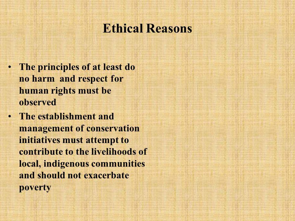 Ethical Reasons The principles of at least do no harm and respect for human rights must be observed The establishment and management of conservation i