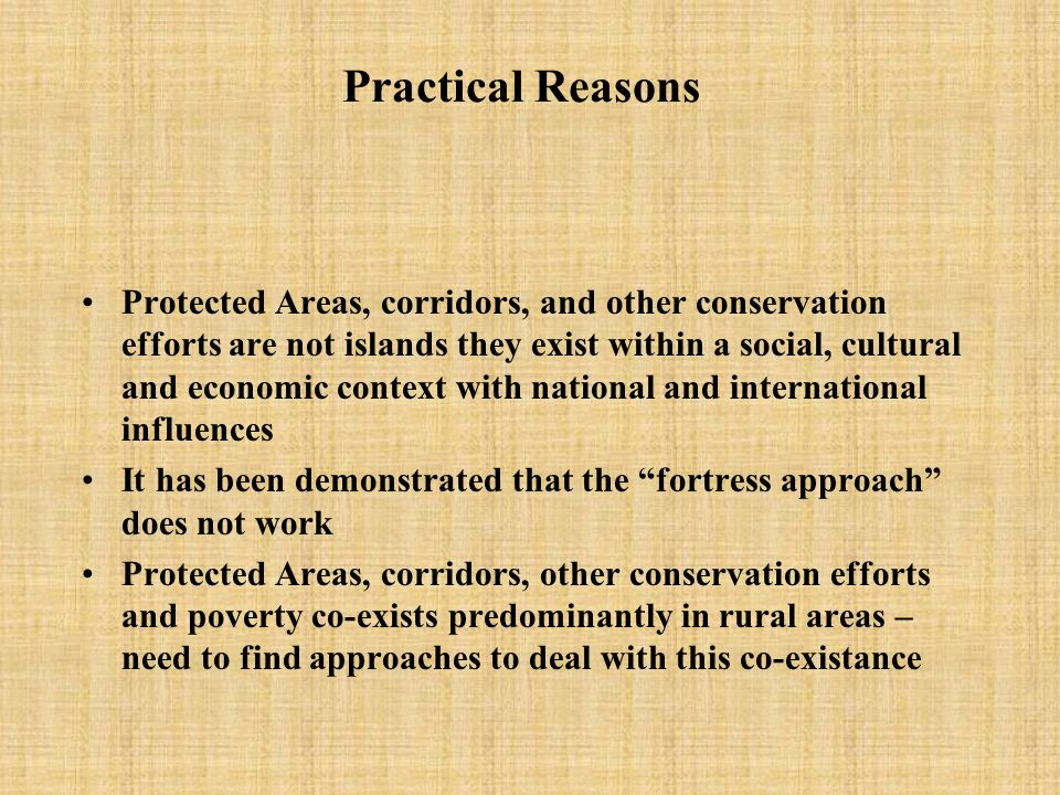 Practical Reasons Protected Areas, corridors, and other conservation efforts are not islands they exist within a social, cultural and economic context with national and international influences It has been demonstrated that the fortress approach does not work Protected Areas, corridors, other conservation efforts and poverty co-exists predominantly in rural areas – need to find approaches to deal with this co-existance