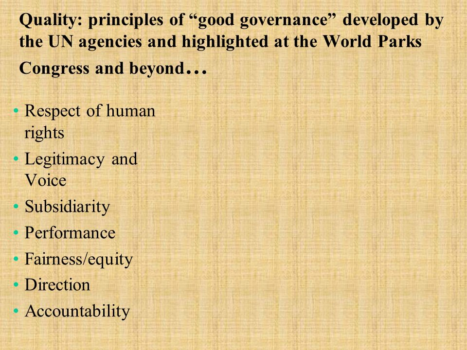 Quality: principles of good governance developed by the UN agencies and highlighted at the World Parks Congress and beyond … Respect of human rights Legitimacy and Voice Subsidiarity Performance Fairness/equity Direction Accountability