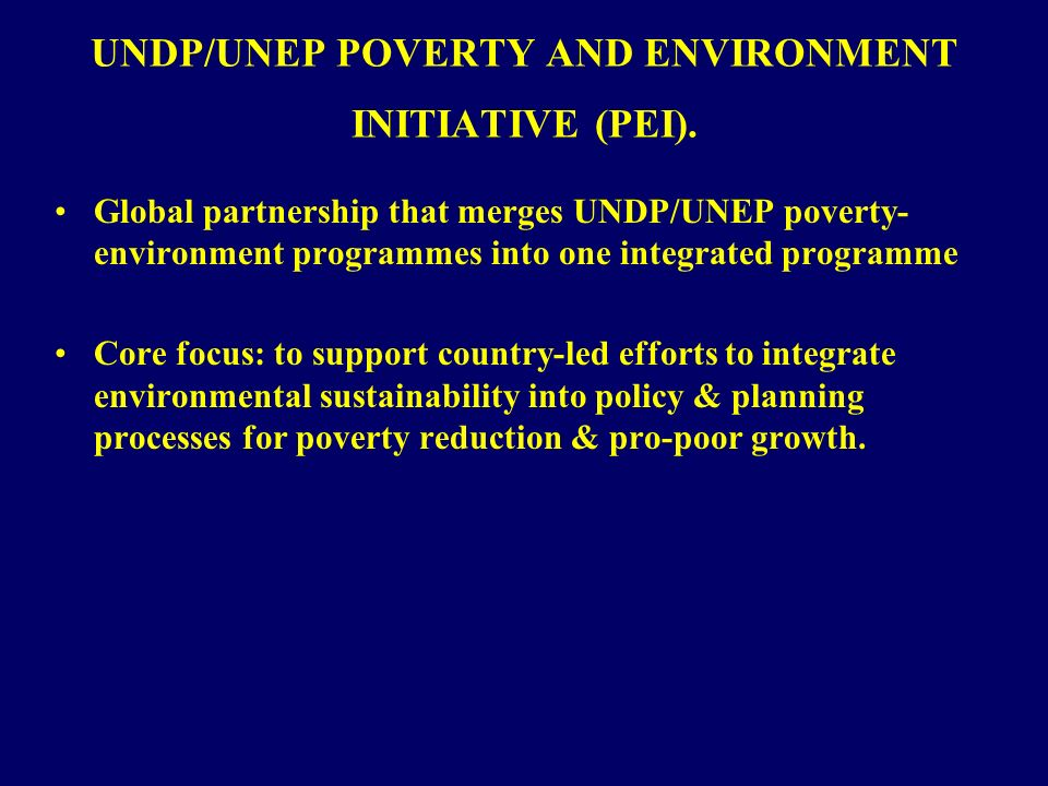 UNDP/UNEP POVERTY AND ENVIRONMENT INITIATIVE (PEI). Global partnership that merges UNDP/UNEP poverty- environment programmes into one integrated progr